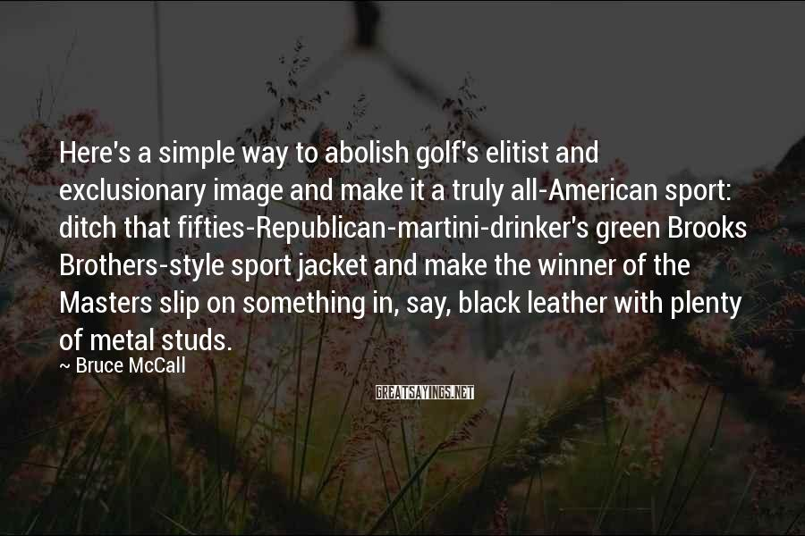 Bruce McCall Sayings: Here's a simple way to abolish golf's elitist and exclusionary image and make it a