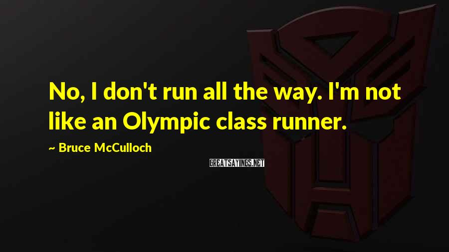 Bruce McCulloch Sayings: No, I don't run all the way. I'm not like an Olympic class runner.