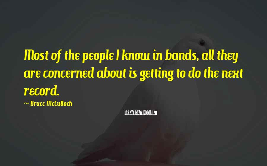 Bruce McCulloch Sayings: Most of the people I know in bands, all they are concerned about is getting