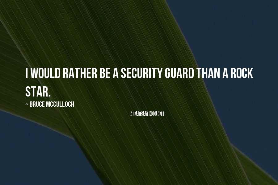 Bruce McCulloch Sayings: I would rather be a security guard than a rock star.