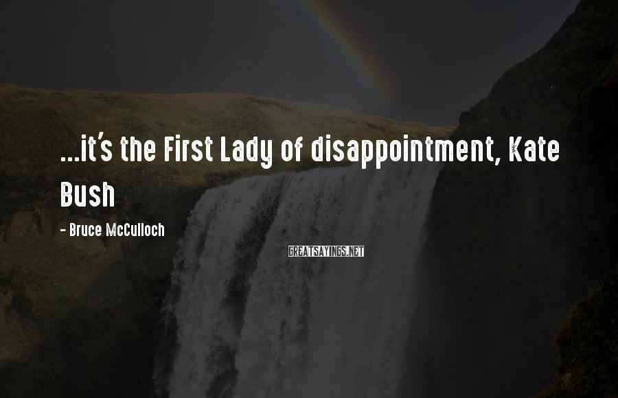 Bruce McCulloch Sayings: ...it's the First Lady of disappointment, Kate Bush