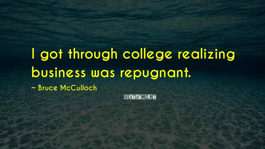 Bruce McCulloch Sayings: I got through college realizing business was repugnant.