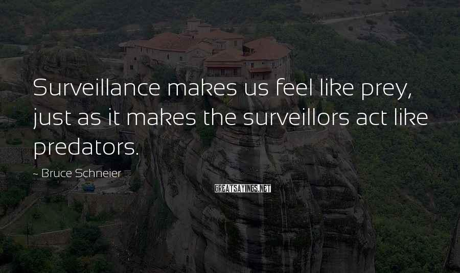 Bruce Schneier Sayings: Surveillance makes us feel like prey, just as it makes the surveillors act like predators.