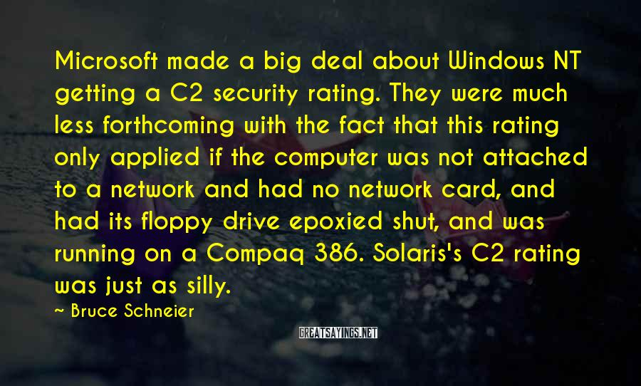 Bruce Schneier Sayings: Microsoft made a big deal about Windows NT getting a C2 security rating. They were