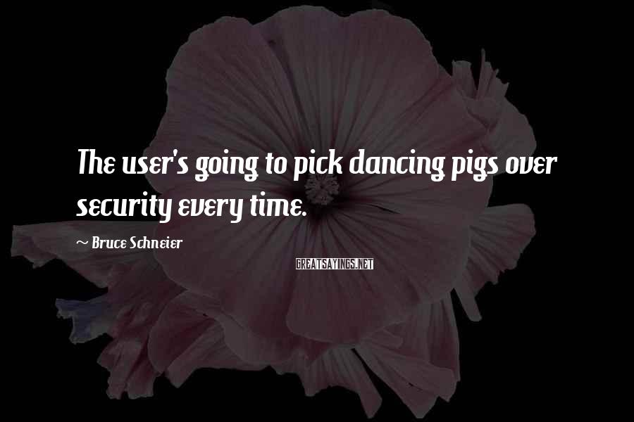 Bruce Schneier Sayings: The user's going to pick dancing pigs over security every time.