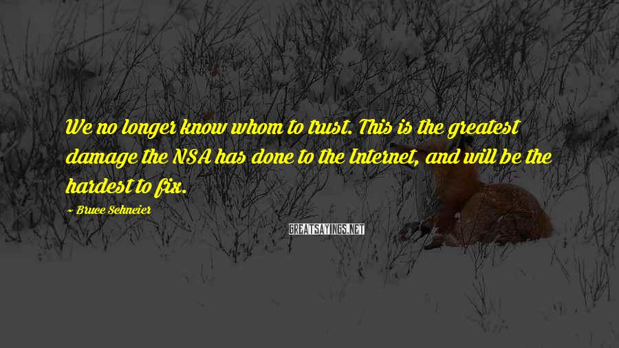 Bruce Schneier Sayings: We no longer know whom to trust. This is the greatest damage the NSA has