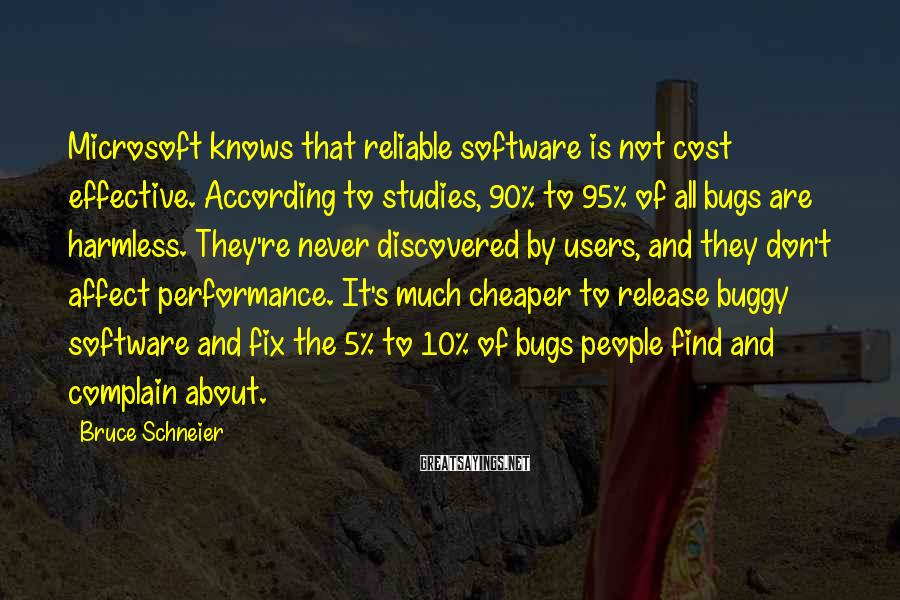 Bruce Schneier Sayings: Microsoft knows that reliable software is not cost effective. According to studies, 90% to 95%