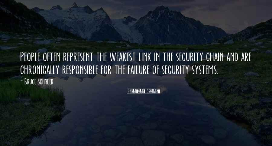 Bruce Schneier Sayings: People often represent the weakest link in the security chain and are chronically responsible for