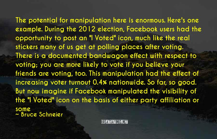 Bruce Schneier Sayings: The potential for manipulation here is enormous. Here's one example. During the 2012 election, Facebook