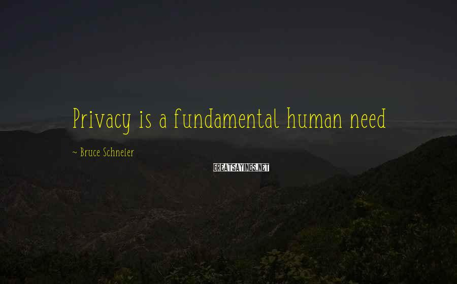 Bruce Schneier Sayings: Privacy is a fundamental human need