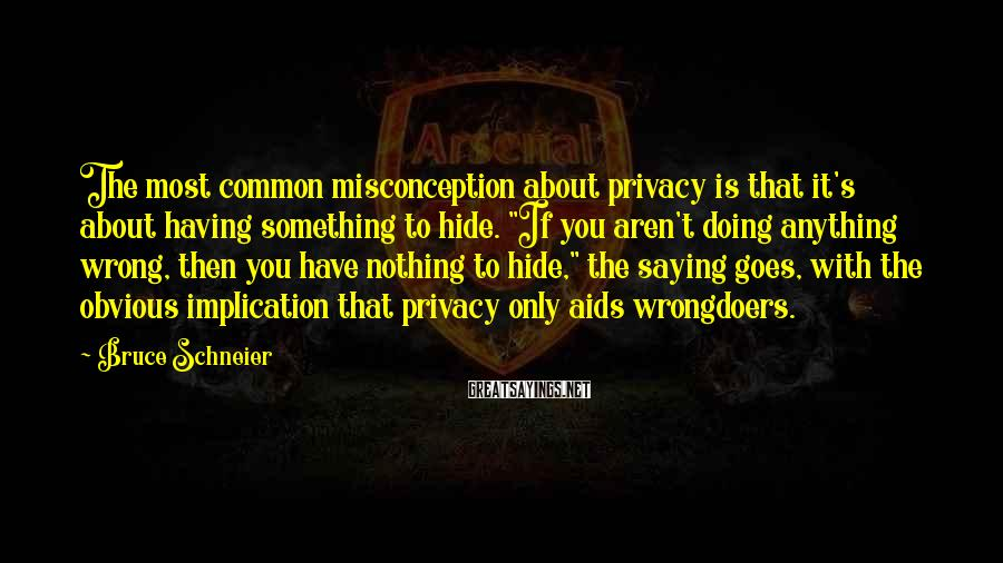 """Bruce Schneier Sayings: The most common misconception about privacy is that it's about having something to hide. """"If"""