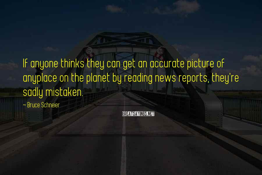 Bruce Schneier Sayings: If anyone thinks they can get an accurate picture of anyplace on the planet by