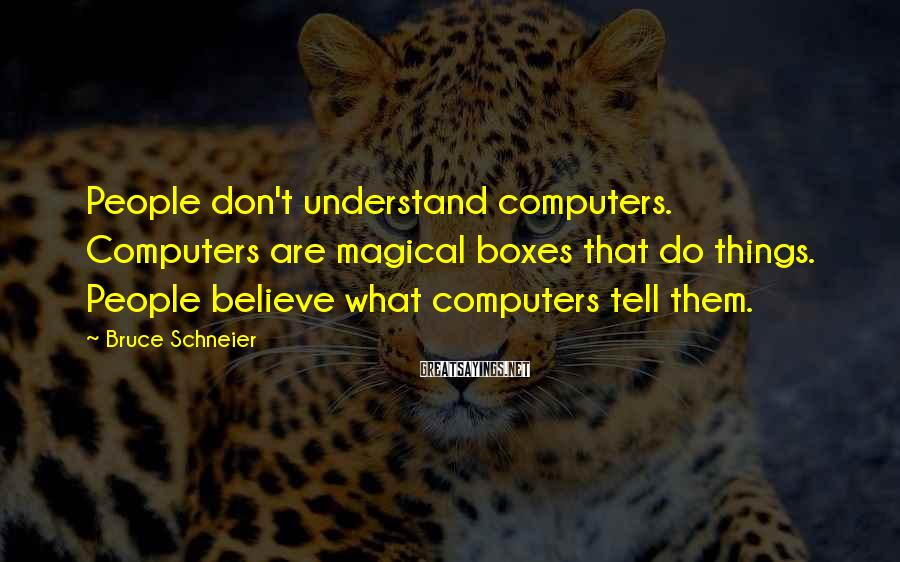 Bruce Schneier Sayings: People don't understand computers. Computers are magical boxes that do things. People believe what computers