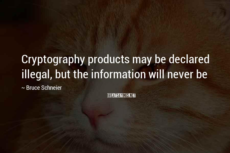 Bruce Schneier Sayings: Cryptography products may be declared illegal, but the information will never be