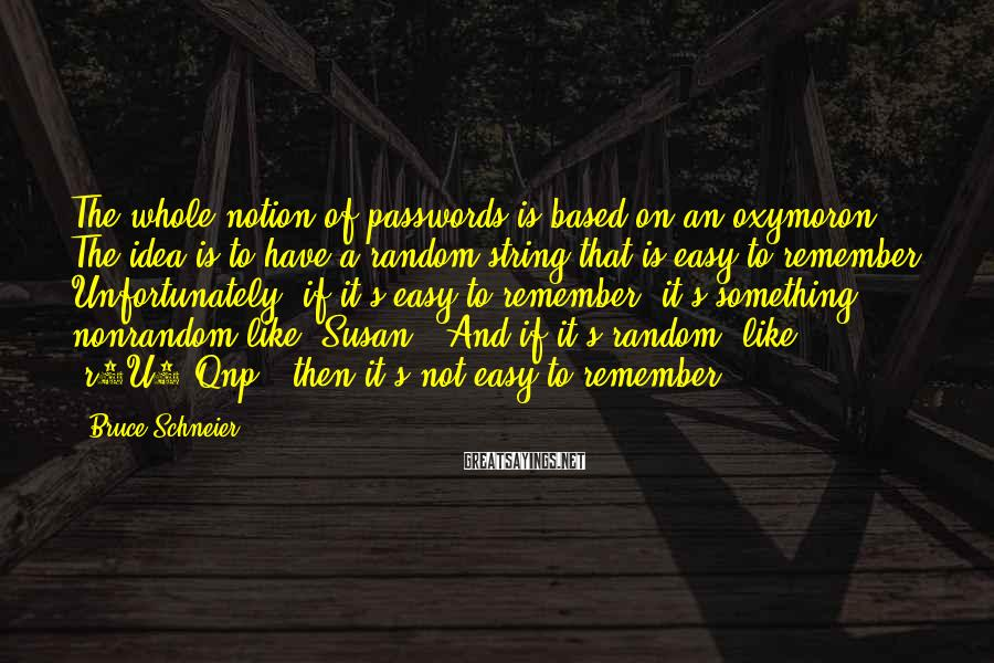 Bruce Schneier Sayings: The whole notion of passwords is based on an oxymoron. The idea is to have