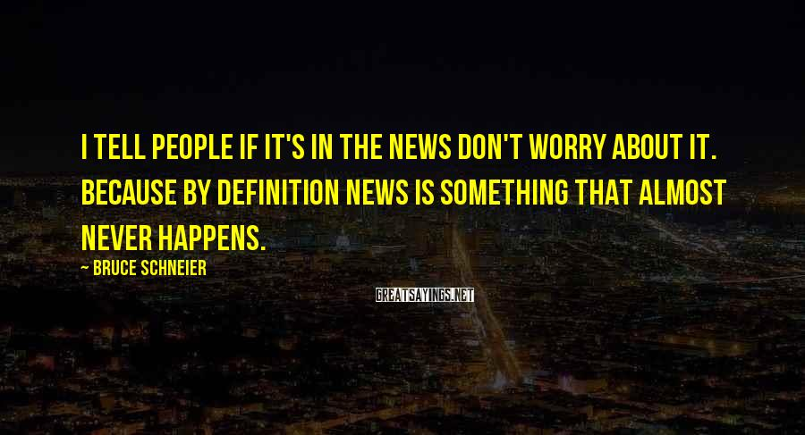 Bruce Schneier Sayings: I tell people if it's in the news don't worry about it. Because by definition
