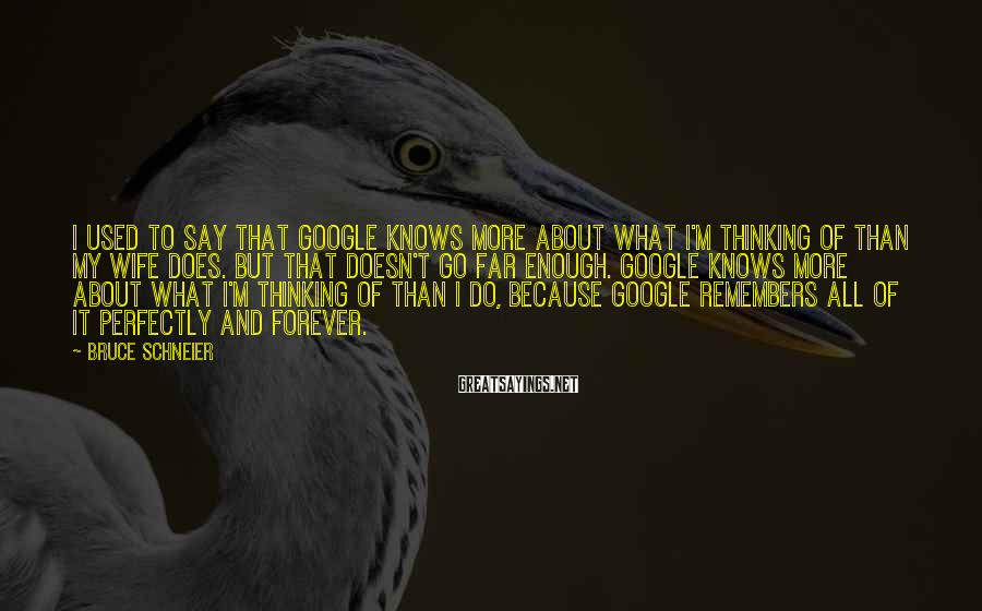 Bruce Schneier Sayings: I used to say that Google knows more about what I'm thinking of than my