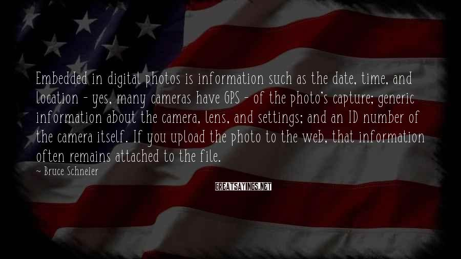 Bruce Schneier Sayings: Embedded in digital photos is information such as the date, time, and location - yes,