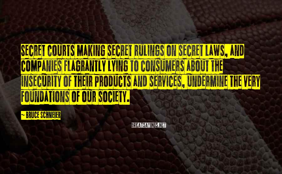 Bruce Schneier Sayings: Secret courts making secret rulings on secret laws, and companies flagrantly lying to consumers about