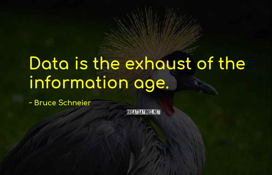 Bruce Schneier Sayings: Data is the exhaust of the information age.