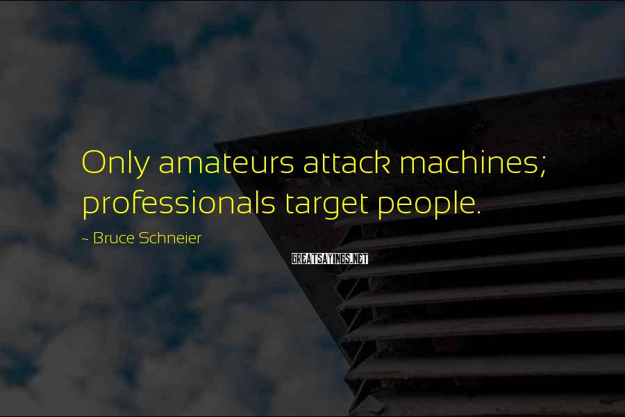 Bruce Schneier Sayings: Only amateurs attack machines; professionals target people.