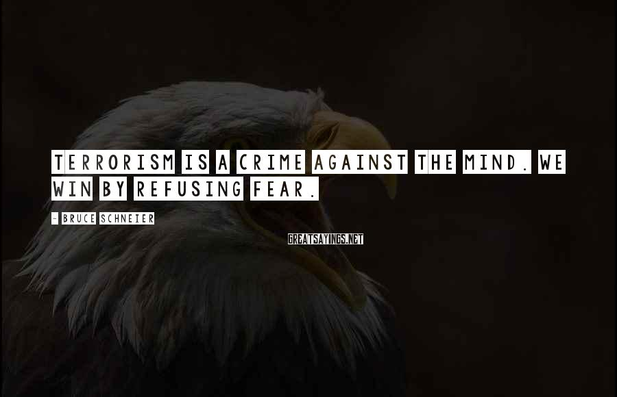Bruce Schneier Sayings: Terrorism is a crime against the mind. We win by refusing fear.