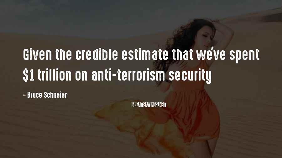 Bruce Schneier Sayings: Given the credible estimate that we've spent $1 trillion on anti-terrorism security