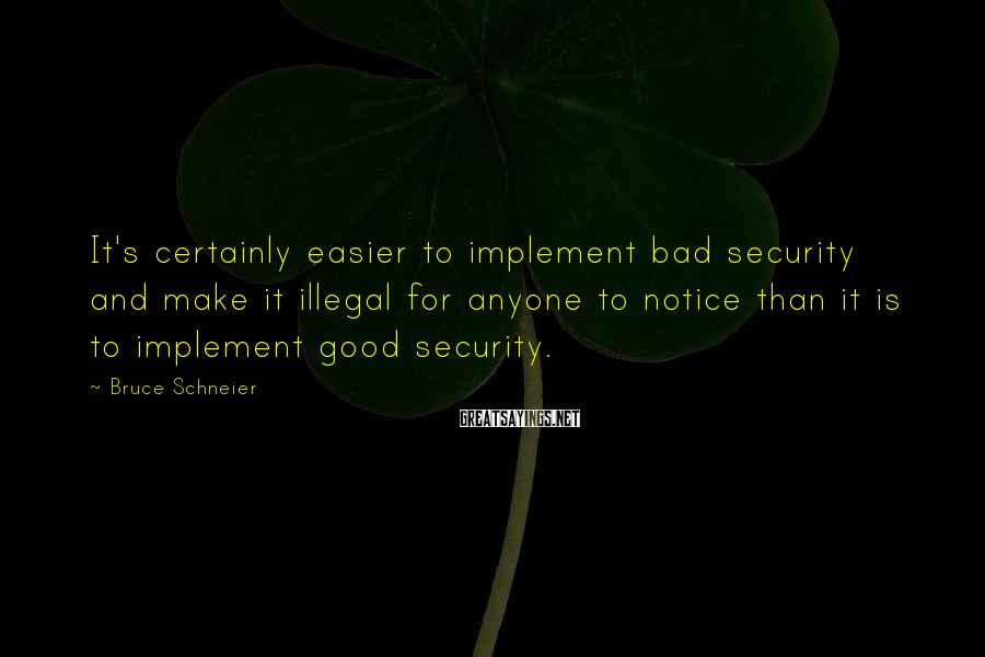 Bruce Schneier Sayings: It's certainly easier to implement bad security and make it illegal for anyone to notice