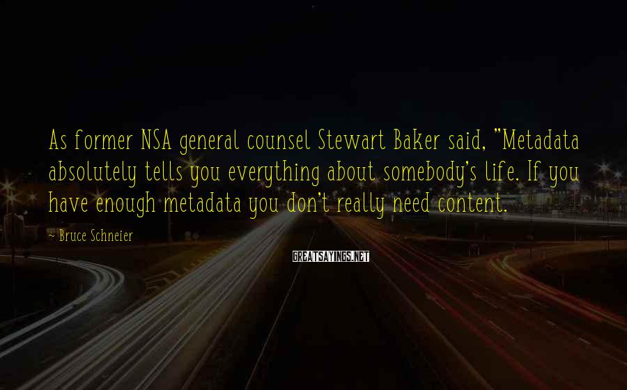 """Bruce Schneier Sayings: As former NSA general counsel Stewart Baker said, """"Metadata absolutely tells you everything about somebody's"""
