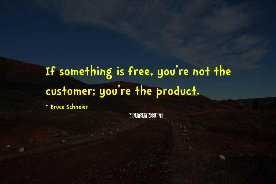 Bruce Schneier Sayings: If something is free, you're not the customer; you're the product.