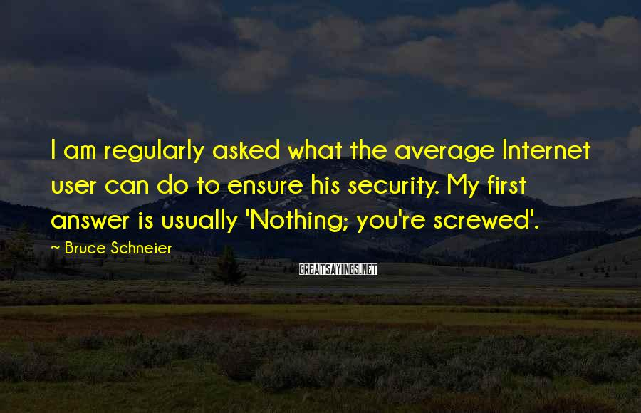 Bruce Schneier Sayings: I am regularly asked what the average Internet user can do to ensure his security.