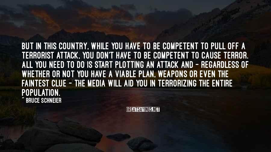 Bruce Schneier Sayings: But in this country, while you have to be competent to pull off a terrorist