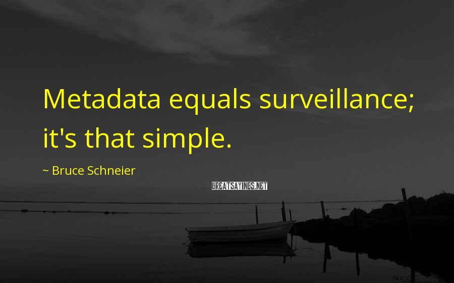 Bruce Schneier Sayings: Metadata equals surveillance; it's that simple.