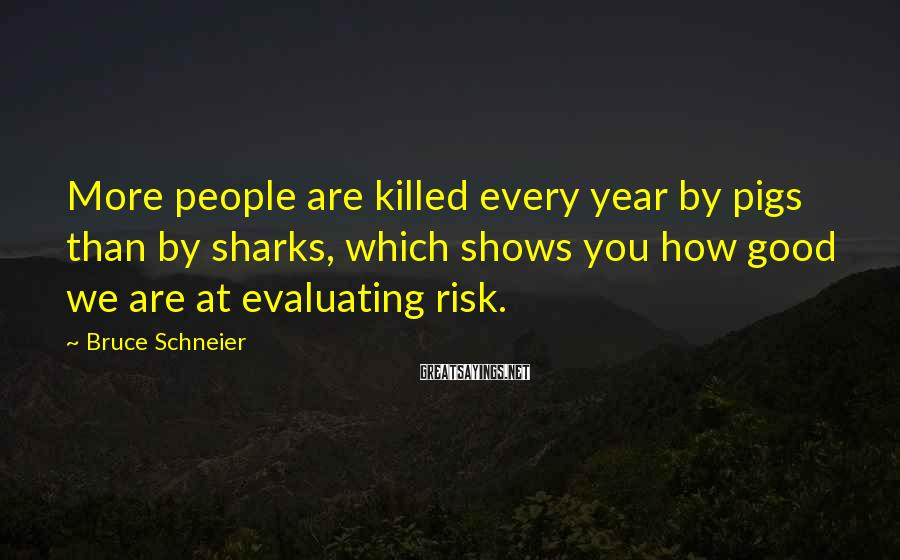 Bruce Schneier Sayings: More people are killed every year by pigs than by sharks, which shows you how