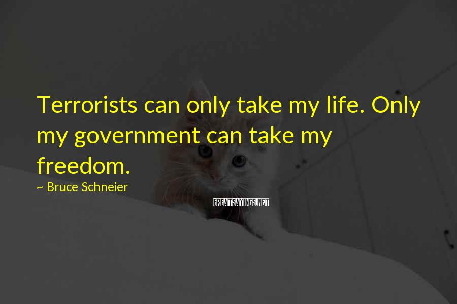 Bruce Schneier Sayings: Terrorists can only take my life. Only my government can take my freedom.