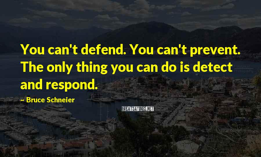 Bruce Schneier Sayings: You can't defend. You can't prevent. The only thing you can do is detect and