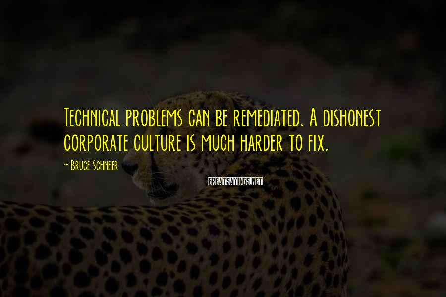 Bruce Schneier Sayings: Technical problems can be remediated. A dishonest corporate culture is much harder to fix.