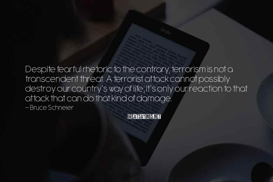 Bruce Schneier Sayings: Despite fearful rhetoric to the contrary, terrorism is not a transcendent threat. A terrorist attack