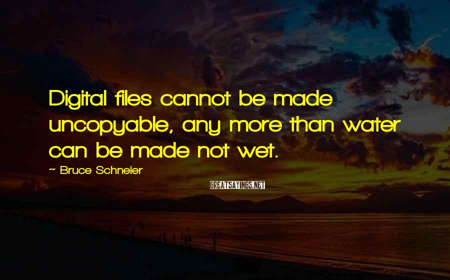 Bruce Schneier Sayings: Digital files cannot be made uncopyable, any more than water can be made not wet.