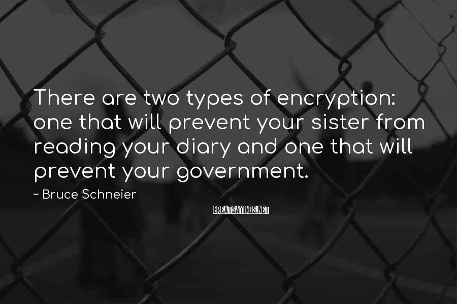 Bruce Schneier Sayings: There are two types of encryption: one that will prevent your sister from reading your