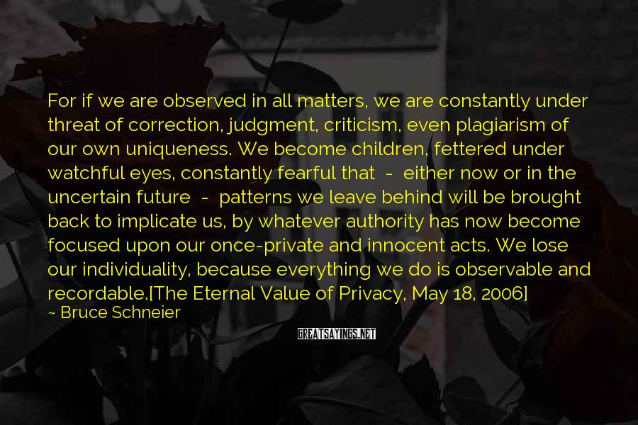 Bruce Schneier Sayings: For if we are observed in all matters, we are constantly under threat of correction,