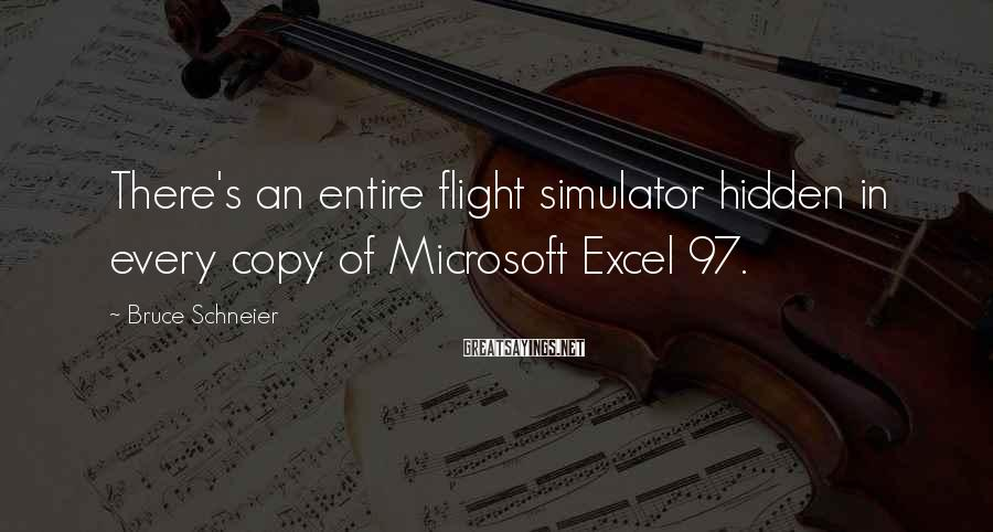 Bruce Schneier Sayings: There's an entire flight simulator hidden in every copy of Microsoft Excel 97.