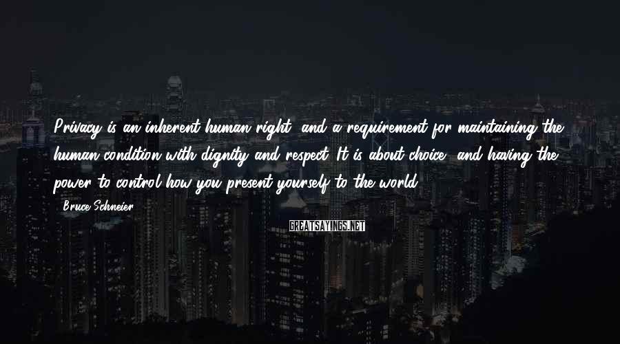 Bruce Schneier Sayings: Privacy is an inherent human right, and a requirement for maintaining the human condition with