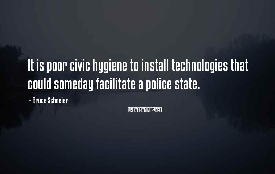 Bruce Schneier Sayings: It is poor civic hygiene to install technologies that could someday facilitate a police state.