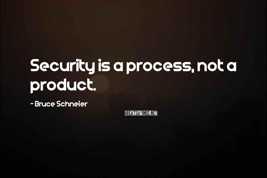 Bruce Schneier Sayings: Security is a process, not a product.
