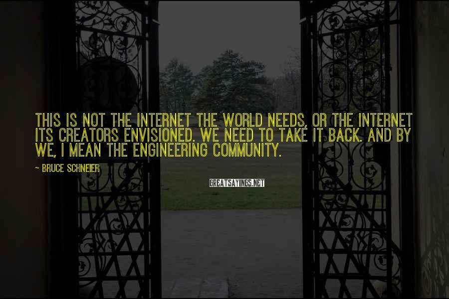 Bruce Schneier Sayings: This is not the internet the world needs, or the internet its creators envisioned. We