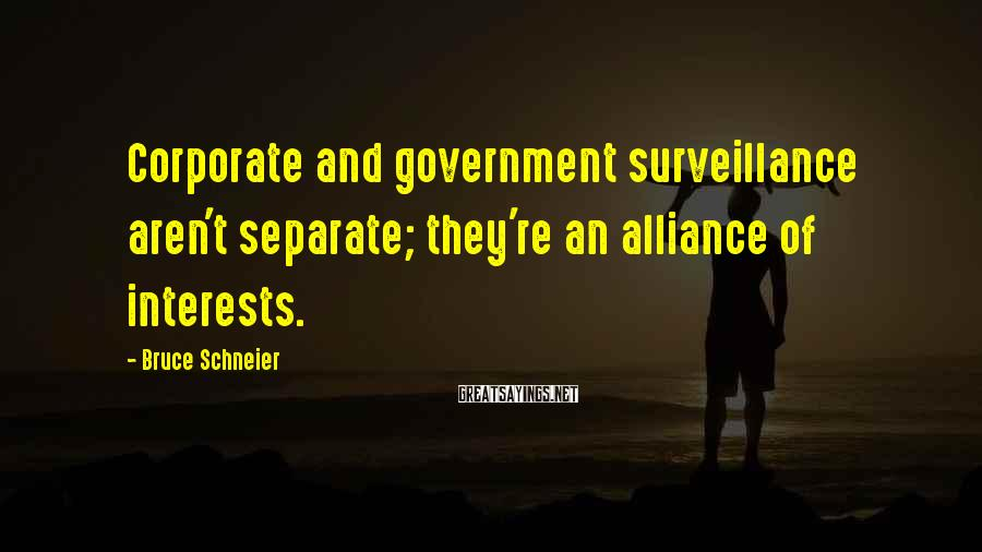 Bruce Schneier Sayings: Corporate and government surveillance aren't separate; they're an alliance of interests.
