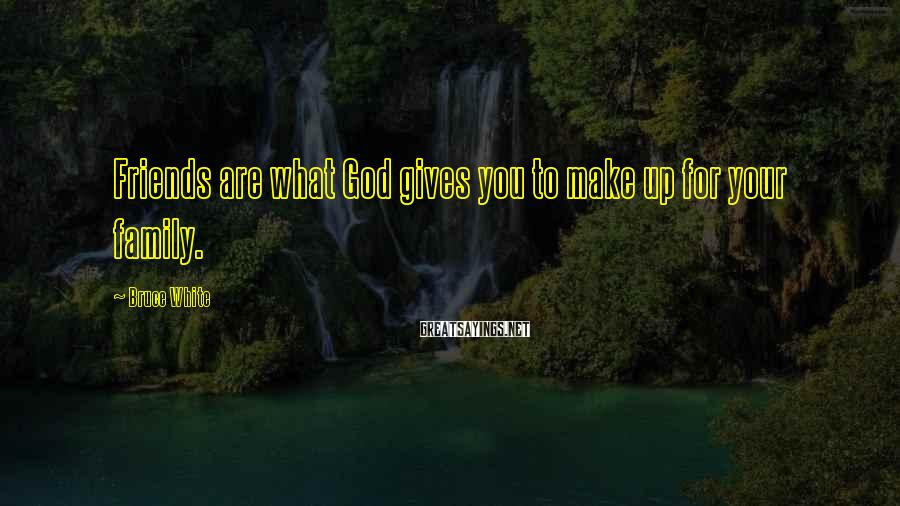 Bruce White Sayings: Friends are what God gives you to make up for your family.