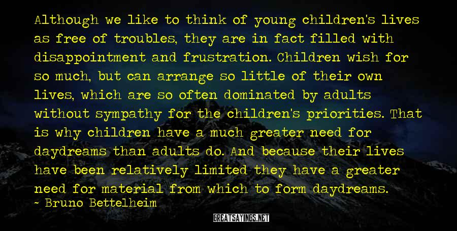 Bruno Bettelheim Sayings: Although we like to think of young children's lives as free of troubles, they are