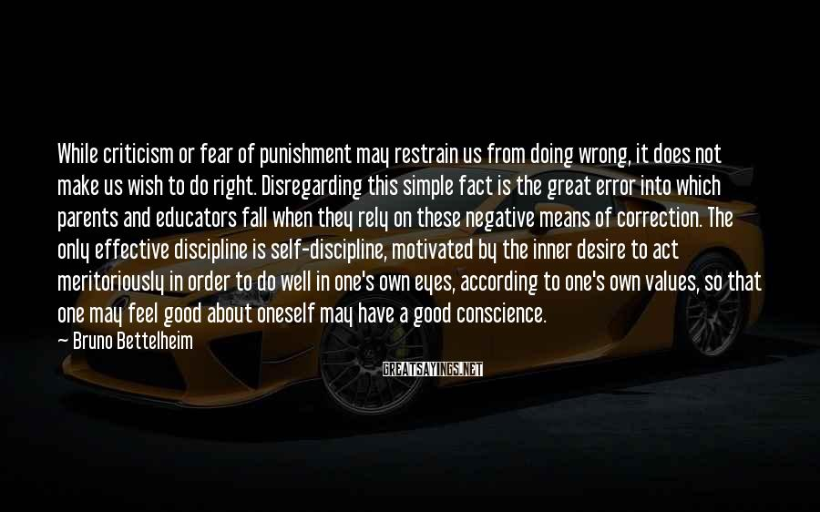 Bruno Bettelheim Sayings: While criticism or fear of punishment may restrain us from doing wrong, it does not